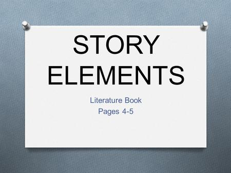 STORY ELEMENTS Literature Book Pages 4-5. Story Elements O Basic: O Setting O Time O Place O Characters O Main character O Supporting Characters O Protagonist: