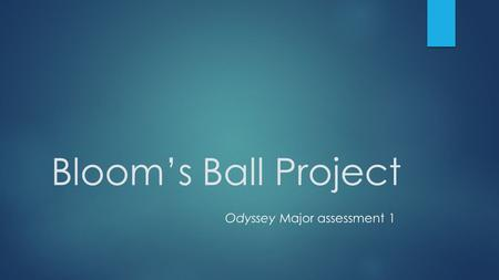Bloom's Ball Project Odyssey Major assessment 1. Initial directions  You may choose to work individually or with one partner from this class period to.