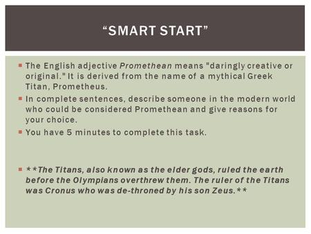  The English adjective Promethean means daringly creative or original. It is derived from the name of a mythical Greek Titan, Prometheus.  In complete.