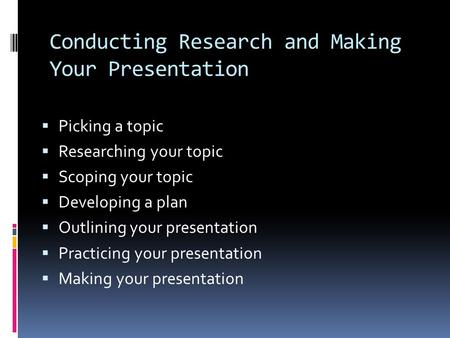Conducting Research and Making Your Presentation  Picking a topic  Researching your topic  Scoping your topic  Developing a plan  Outlining your presentation.