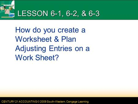 CENTURY 21 ACCOUNTING © 2009 South-Western, Cengage Learning LESSON 6-1, 6-2, & 6-3 How do you create a Worksheet & Plan Adjusting Entries on a Work Sheet?