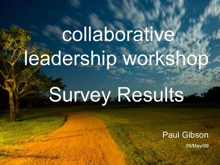 Collaborative leadership workshop Survey Results Paul Gibson 25/May/09.