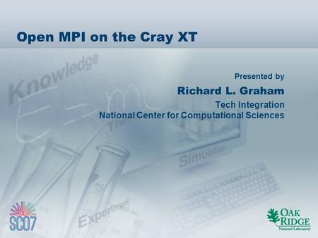 Presented by Open MPI on the Cray XT Richard L. Graham Tech Integration National Center for Computational Sciences.