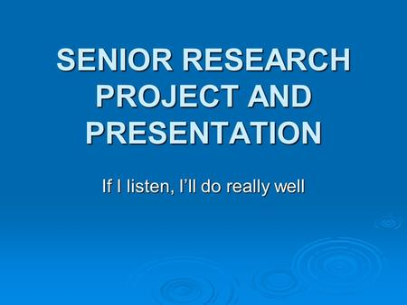 SENIOR RESEARCH PROJECT AND PRESENTATION If I listen, I'll do really well.