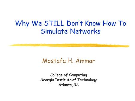 Why We STILL Don't Know How To Simulate Networks Mostafa H. Ammar College of Computing Georgia Institute of Technology Atlanta, GA.