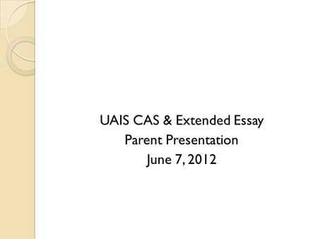UAIS CAS & Extended Essay Parent Presentation June 7, 2012.