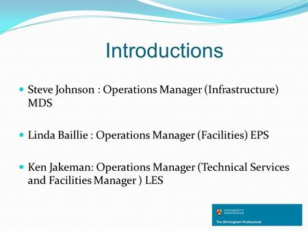 Introductions Steve Johnson : Operations Manager (Infrastructure) MDS Linda Baillie : Operations Manager (Facilities) EPS Ken Jakeman: Operations Manager.