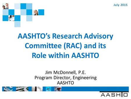 WWW.TRANSPORTATION.ORG AASHTO's Research Advisory Committee (RAC) and its Role within AASHTO Jim McDonnell, P.E. Program Director, Engineering AASHTO July.