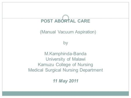 POST ABORTAL CARE (Manual Vacuum Aspiration) by M.Kamphinda-Banda University of Malawi Kamuzu College of Nursing Medical Surgical Nursing Department 11.