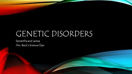 GENETIC DISORDERS Samantha and Larissa Mrs. Bock's Science Class.