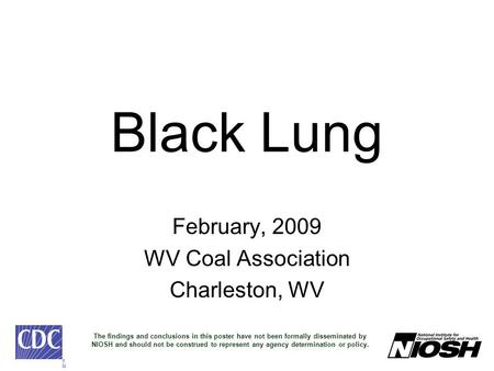 Black Lung February, 2009 WV Coal Association Charleston, WV TMTM The findings and conclusions in this poster have not been formally disseminated by NIOSH.