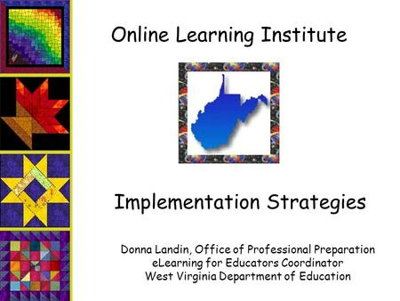Online Learning Institute Implementation Strategies Donna Landin, Office of Professional Preparation eLearning for Educators Coordinator West Virginia.