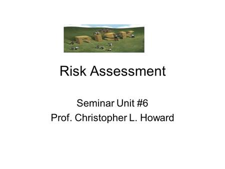 Risk Assessment Seminar Unit #6 Prof. Christopher L. Howard.