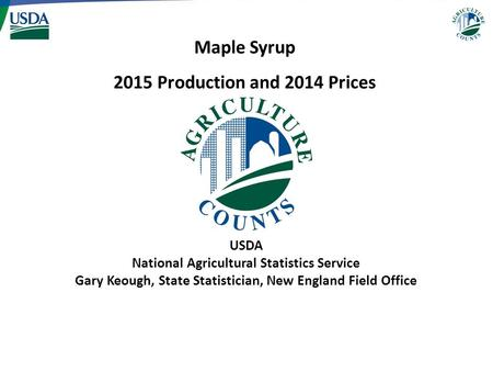 USDA National Agricultural Statistics Service Gary Keough, State Statistician, New England Field Office Maple Syrup 2015 Production and 2014 Prices.