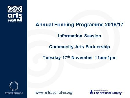Www.artscouncil-ni.org Annual Funding Programme 2016/17 Information Session Community Arts Partnership Tuesday 17 th November 11am-1pm.