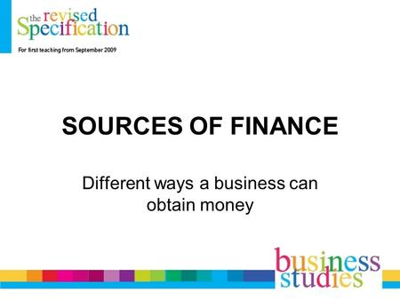 SOURCES OF FINANCE Different ways a business can obtain money.