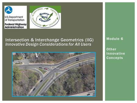 Module 6 Other Innovative Concepts Intersection & Interchange Geometrics (IIG) Innovative Design Considerations for All Users.