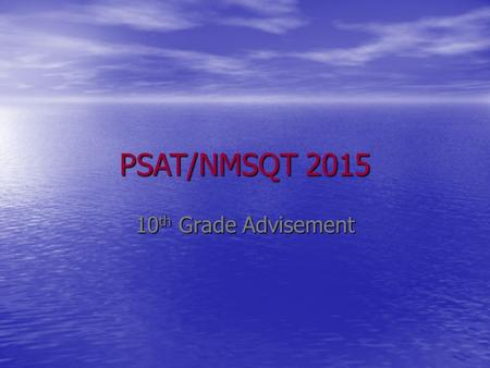 PSAT/NMSQT 2015 10 th Grade Advisement. What is the PSAT? The Preliminary SAT/National Merit Scholarship Qualifying Test (PSAT/NMSQT) The Preliminary.