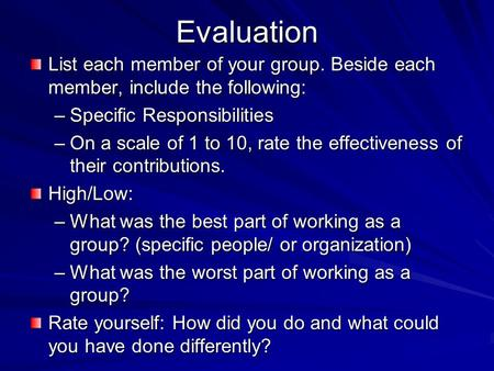 Evaluation List each member of your group. Beside each member, include the following: –Specific Responsibilities –On a scale of 1 to 10, rate the effectiveness.