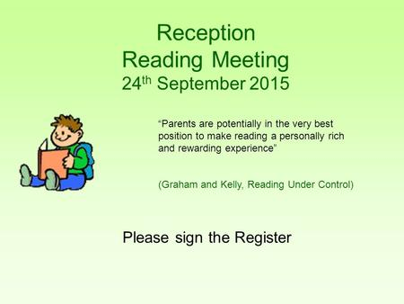 "Reception Reading Meeting 24 th September 2015 Please sign the Register ""Parents are potentially in the very best position to make reading a personally."