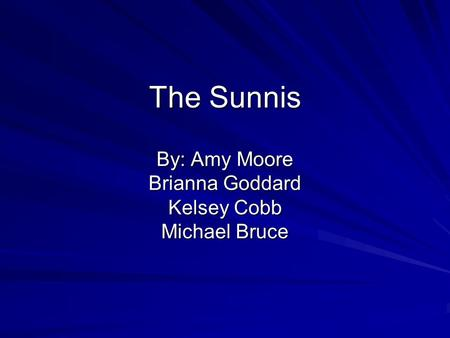 The Sunnis By: Amy Moore Brianna Goddard Kelsey Cobb Michael Bruce.