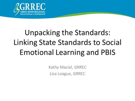 Unpacking the Standards: Linking State Standards to Social Emotional Learning and PBIS Kathy Maciel, GRREC Lisa Loague, GRREC AAA.