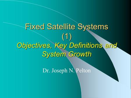Fixed Satellite Systems (1) Objectives, Key Definitions and System Growth Dr. Joseph N. Pelton.
