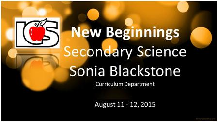 New Beginnings Secondary Science Sonia Blackstone Curriculum Department August 11 - 12, 2015.
