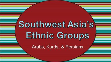Arabs, Kurds, & Persians. Standards SS7G8 The student will describe the diverse cultures of the people who live in Southwest Asia (Middle East). a. Explain.