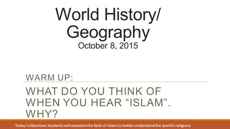 "World History/ Geography October 8, 2015 WARM UP: WHAT DO YOU THINK OF WHEN YOU HEAR ""ISLAM"". WHY? Today's Objective: Students will examine the faith of."
