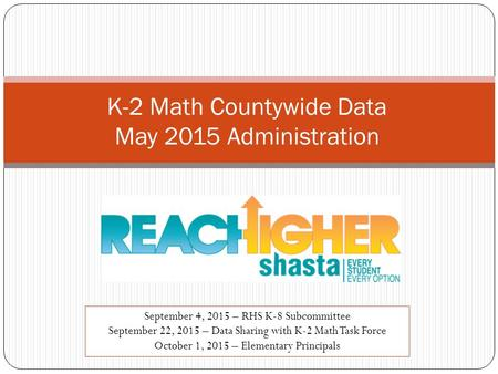 K-2 Math Countywide Data May 2015 Administration September 4, 2015 – RHS K-8 Subcommittee September 22, 2015 – Data Sharing with K-2 Math Task Force October.