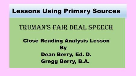 Lessons Using Primary Sources Truman's Fair deal speech Close Reading Analysis Lesson By Dean Berry, Ed. D. Gregg Berry, B.A.