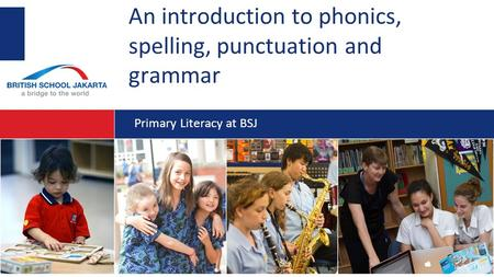 An introduction to phonics, spelling, punctuation and grammar Primary Literacy at BSJ.