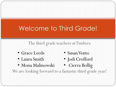 The third grade teachers at Timbers We are looking forward to a fantastic third grade year! Welcome to Third Grade! Grace Leeds Laura Smith Mona Malinowski.