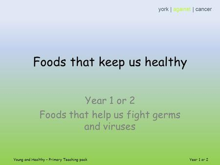 Foods that keep us healthy Year 1 or 2 Foods that help us fight germs and viruses york | against | cancer Young and Healthy – Primary Teaching pack Year.