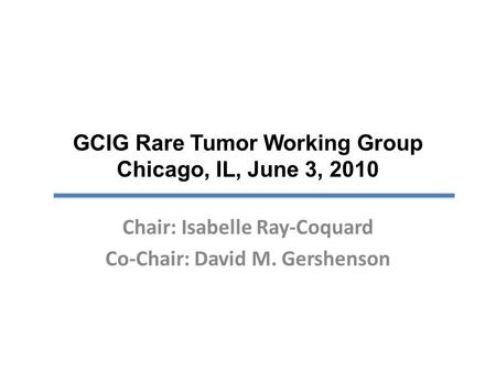 GCIG Rare Tumor Working Group Chicago, IL, June 3, 2010 Chair: Isabelle Ray-Coquard Co-Chair: David M. Gershenson.
