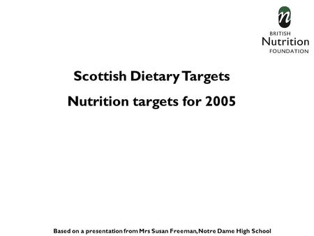 Scottish Dietary Targets Nutrition targets for 2005 Based on a presentation from Mrs Susan Freeman, Notre Dame High School.