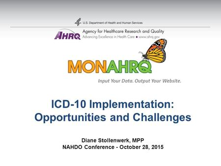 ICD-10 Implementation: Opportunities and Challenges Diane Stollenwerk, MPP NAHDO Conference - October 28, 2015 Input Your Data. Output Your Website.