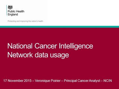 National Cancer Intelligence Network data usage 17 November 2015 – Veronique Poirier – Principal Cancer Analyst – NCIN.