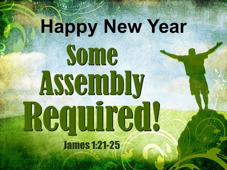 Some Assembly Required! Some Assembly Required! Happy New Year James 1:21-25.