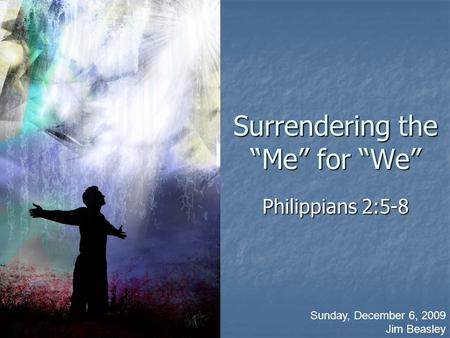 "Surrendering the ""Me"" for ""We"" Philippians 2:5-8 Sunday, December 6, 2009 Jim Beasley."