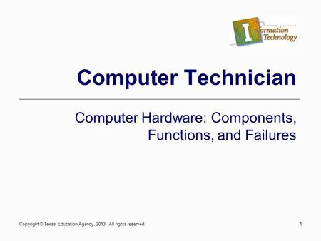 1 Computer Technician Computer Hardware: Components, Functions, and Failures Copyright © Texas Education Agency, 2013. All rights reserved.