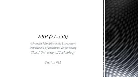 Advanced Manufacturing Laboratory Department of Industrial Engineering Sharif University of Technology Session #12.