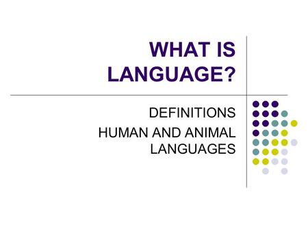 WHAT IS LANGUAGE? DEFINITIONS HUMAN AND ANIMAL LANGUAGES.