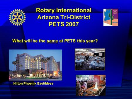 Rotary International Arizona Tri-District PETS 2007 What will be the same at PETS this year? Hilton Phoenix East/Mesa.