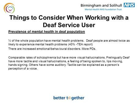 Things to Consider When Working with a Deaf Service User Prevalence of mental health in deaf population ¼ of the whole population have mental health problems.