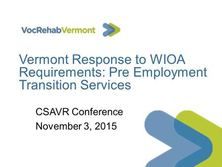 Vermont Response to WIOA Requirements: Pre Employment Transition Services CSAVR Conference November 3, 2015.