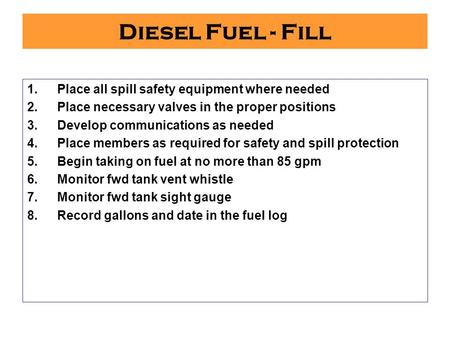 Diesel Fuel - Fill 1.Place all spill safety equipment where needed 2.Place necessary valves in the proper positions 3.Develop communications as needed.