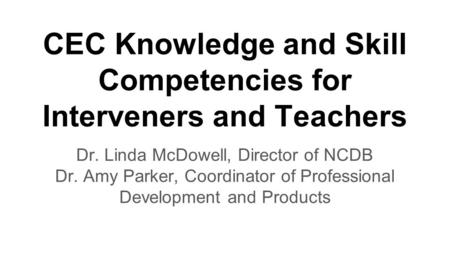 CEC Knowledge and Skill Competencies for Interveners and Teachers Dr. Linda McDowell, Director of NCDB Dr. Amy Parker, Coordinator of Professional Development.