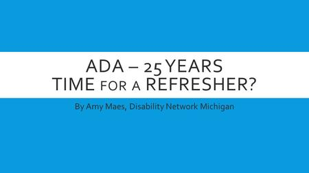 ADA – 25 YEARS TIME <strong>FOR</strong> A REFRESHER? By Amy Maes, Disability Network Michigan.